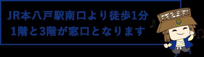 JR本八戸駅南口より徒歩1分1階と3階が窓口となります